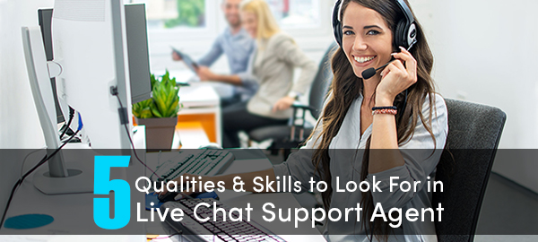 5 Qualities & Skills To Look For In Live Chat Support Agent