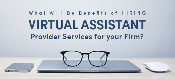 What Will Be Benefits Of Hiring Virtual Assistant Provider Services For Your Firm?