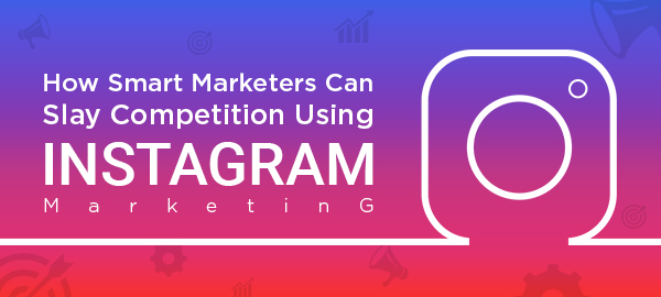 How Smart Marketers Can Slay Competition Using Instagram Marketing