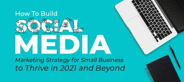 How To Build Social Media Marketing Strategy For Small Business To Thrive In 2021 And Beyond