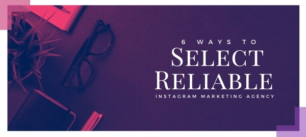 6 Ways To Select Reliable Instagram Marketing Agency