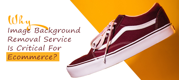 Why Image Background Removal Service Is Critical For Ecommerce?