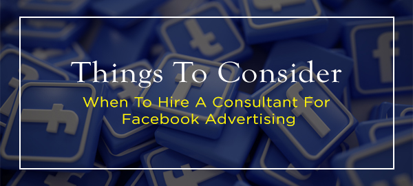 Things To Consider: When To Hire A Consultant For Facebook Advertising