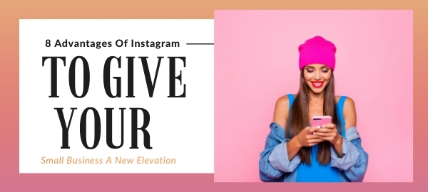 8 Advantages Of Instagram To Give Your Small Business A New Elevation