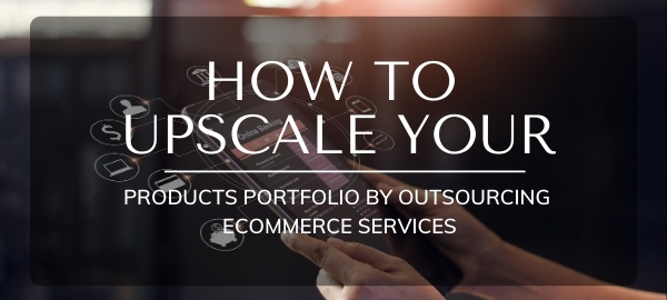 How To Upscale Your Products Portfolio By Outsourcing Ecommerce Services
